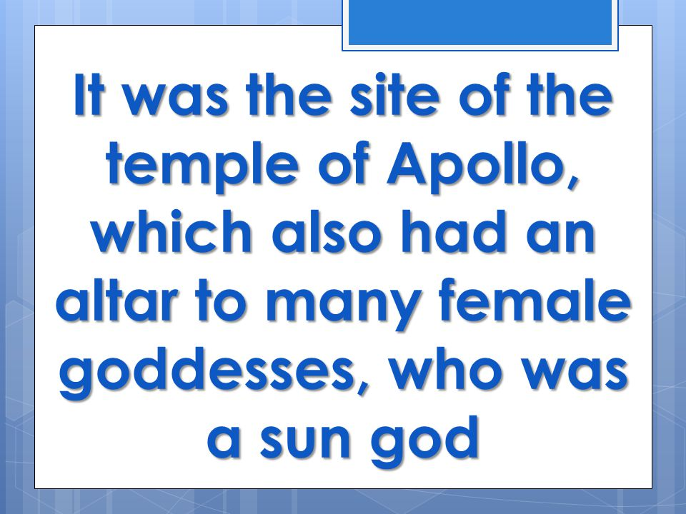 It was the site of the temple of Apollo, which also had an altar to many female goddesses, who was a sun god