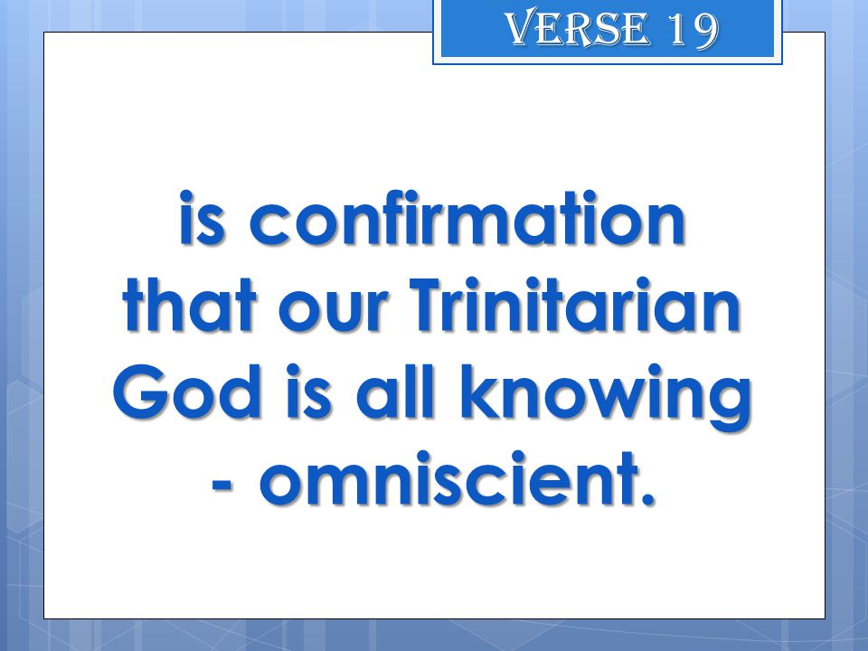 is confirmation that our Trinitarian God is all knowing - omniscient. Verse 19