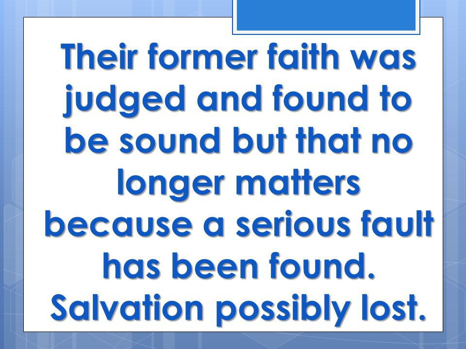 Their former faith was judged and found to be sound but that no longer matters because a serious fault has been found.