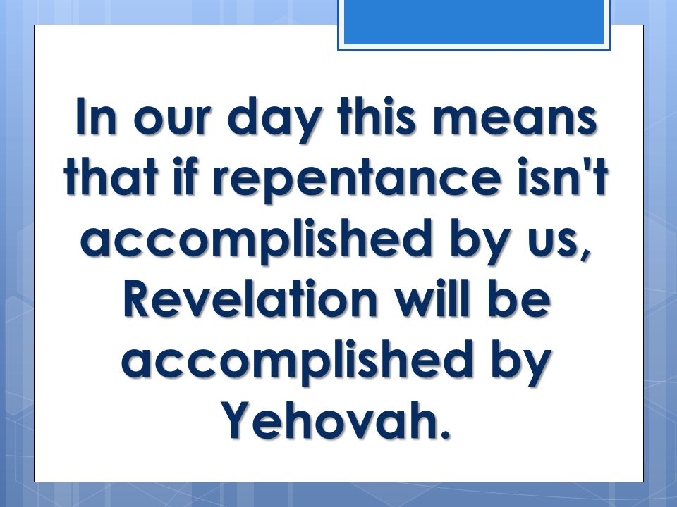 In our day this means that if repentance isn t accomplished by us, Revelation will be accomplished by Yehovah.