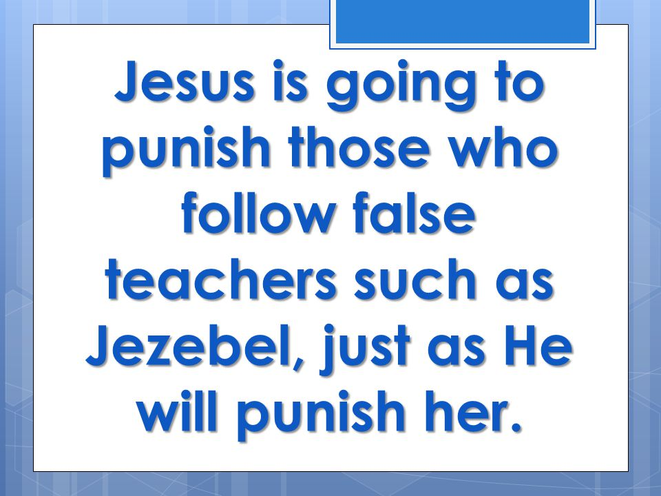 Jesus is going to punish those who follow false teachers such as Jezebel, just as He will punish her.