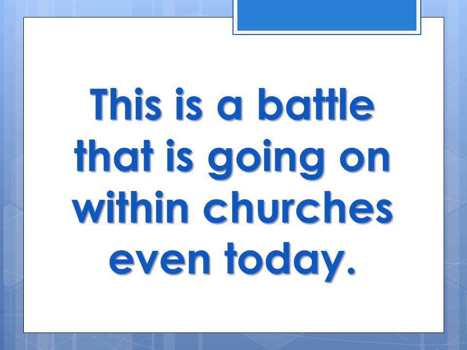 This is a battle that is going on within churches even today.
