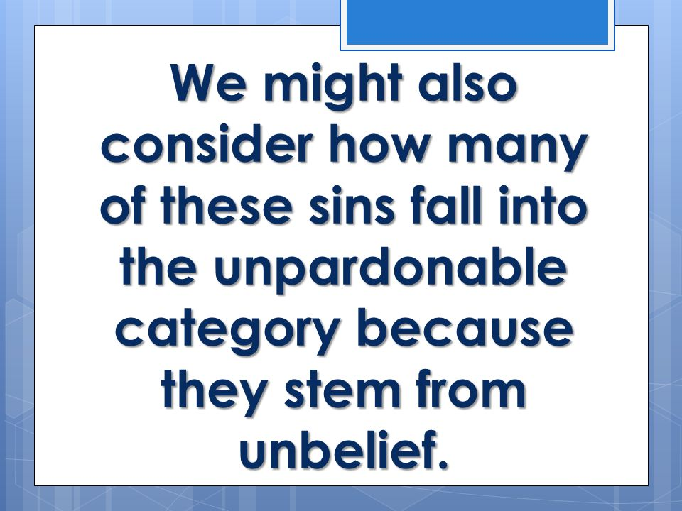 We might also consider how many of these sins fall into the unpardonable category because they stem from unbelief.