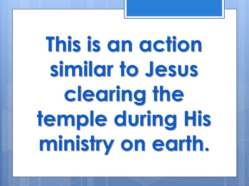This is an action similar to Jesus clearing the temple during His ministry on earth.