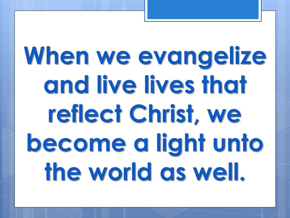 When we evangelize and live lives that reflect Christ, we become a light unto the world as well.
