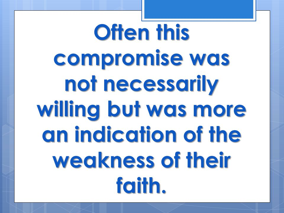 Often this compromise was not necessarily willing but was more an indication of the weakness of their faith.