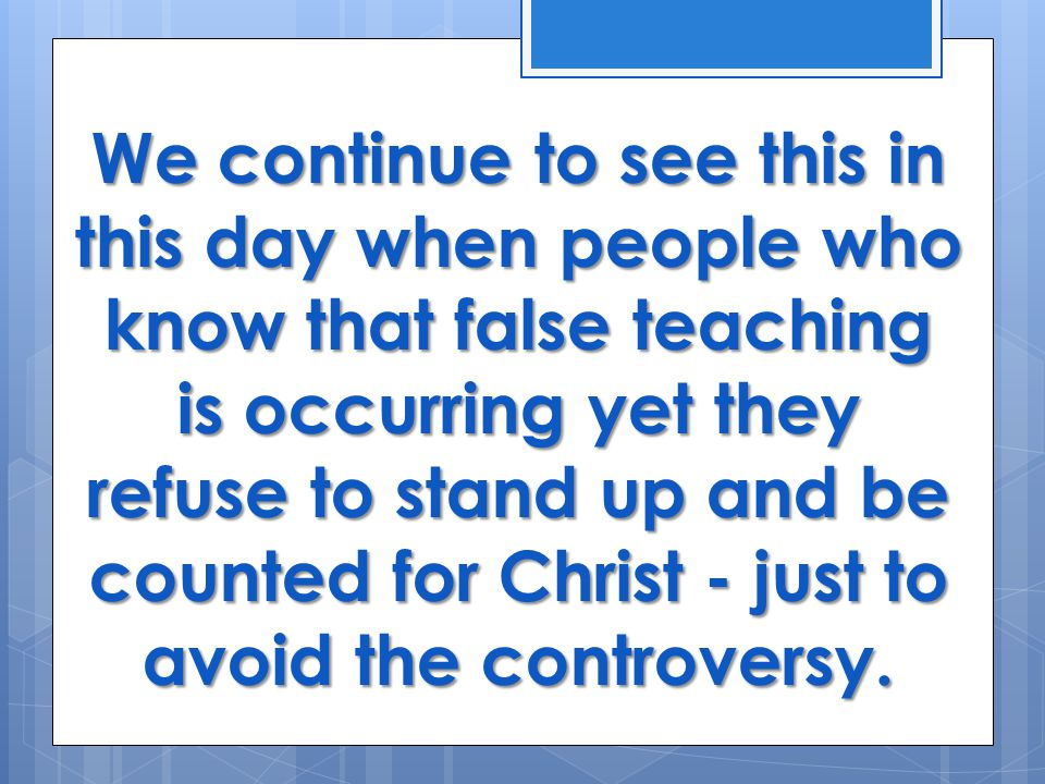 We continue to see this in this day when people who know that false teaching is occurring yet they refuse to stand up and be counted for Christ - just to avoid the controversy.