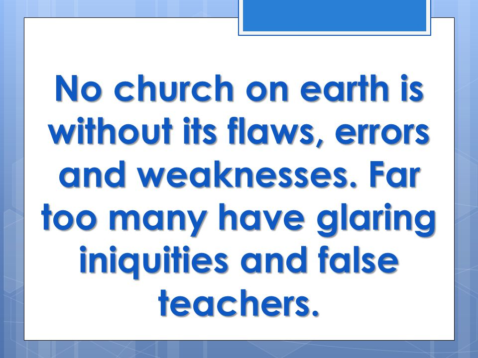 No church on earth is without its flaws, errors and weaknesses.