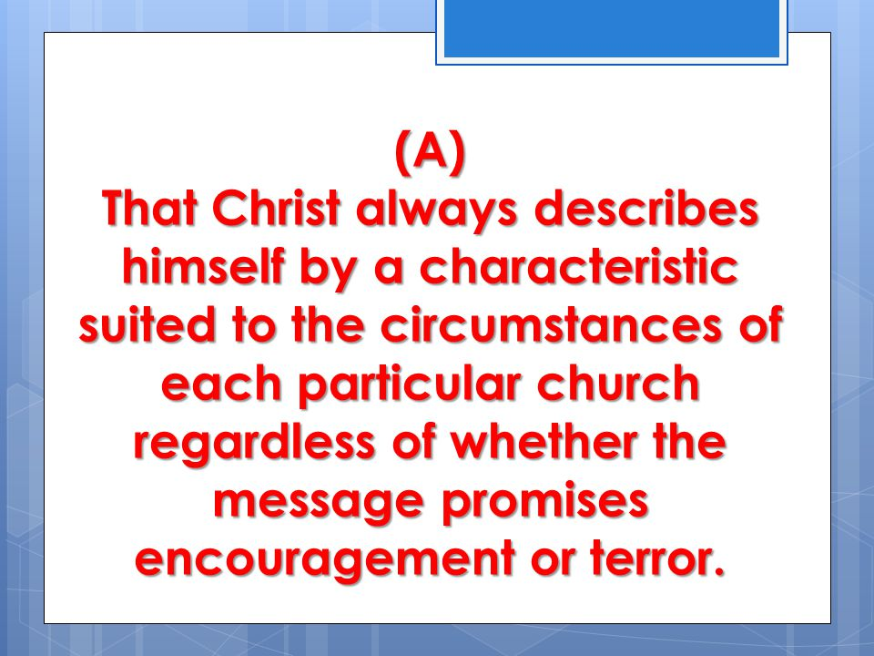 (A) That Christ always describes himself by a characteristic suited to the circumstances of each particular church regardless of whether the message promises encouragement or terror.