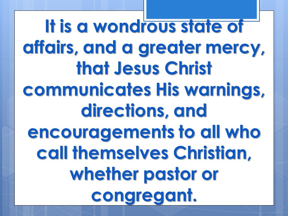 It is a wondrous state of affairs, and a greater mercy, that Jesus Christ communicates His warnings, directions, and encouragements to all who call themselves Christian, whether pastor or congregant.