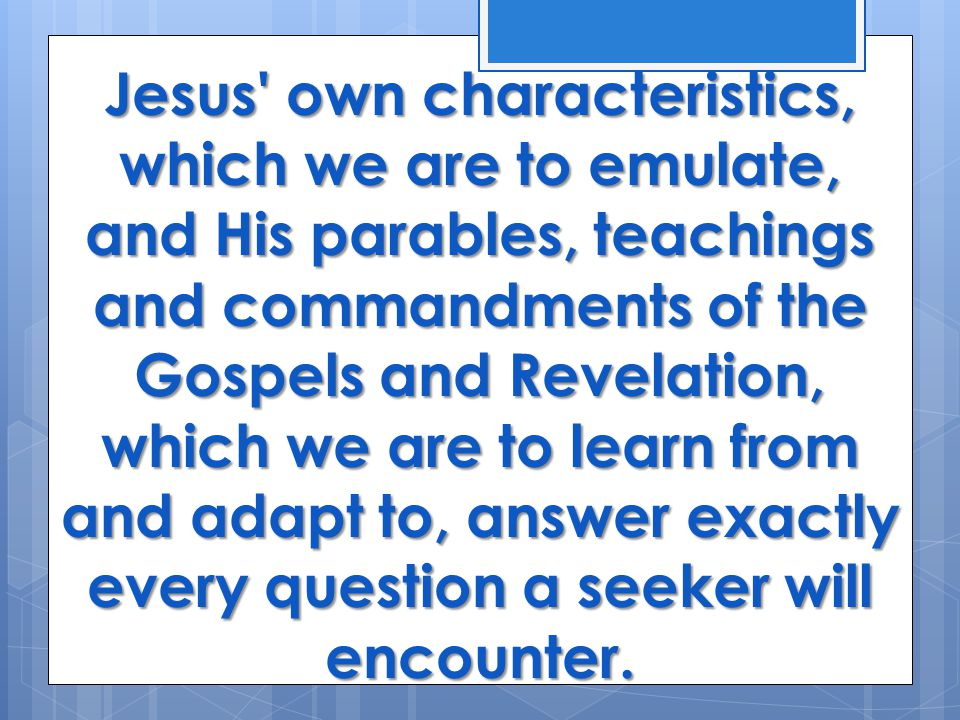 Jesus own characteristics, which we are to emulate, and His parables, teachings and commandments of the Gospels and Revelation, which we are to learn from and adapt to, answer exactly every question a seeker will encounter.