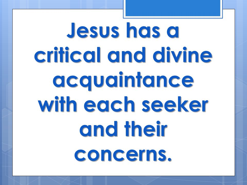 Jesus has a critical and divine acquaintance with each seeker and their concerns.
