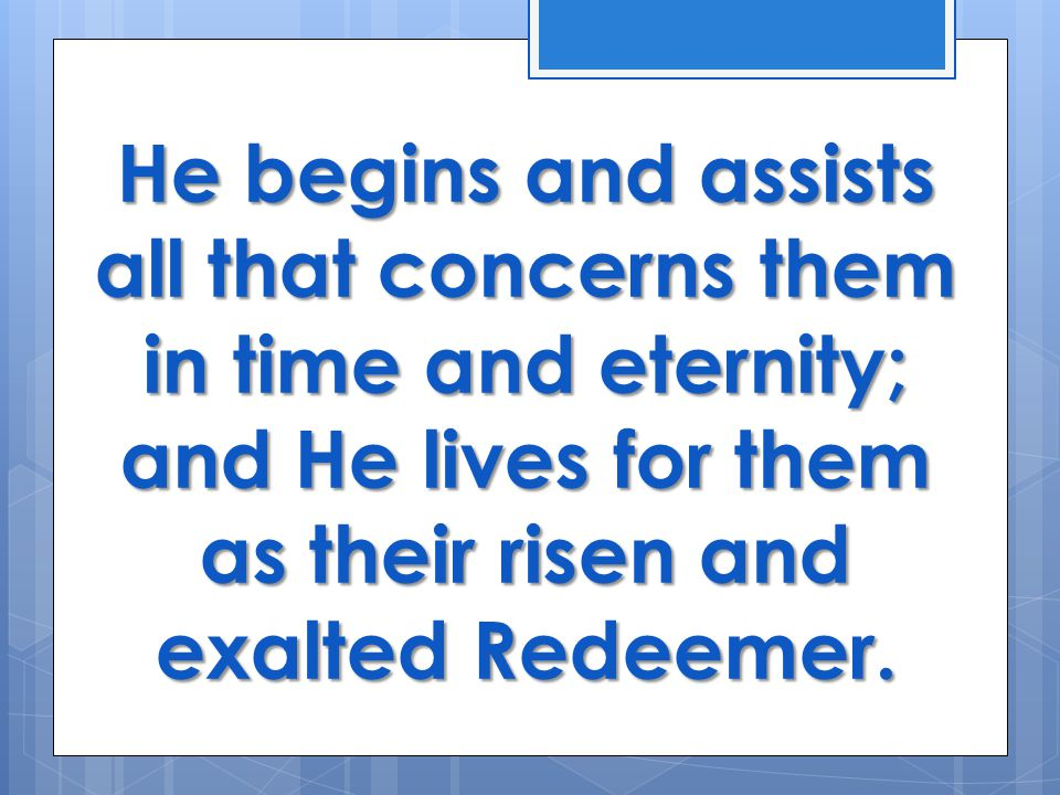 He begins and assists all that concerns them in time and eternity; and He lives for them as their risen and exalted Redeemer.