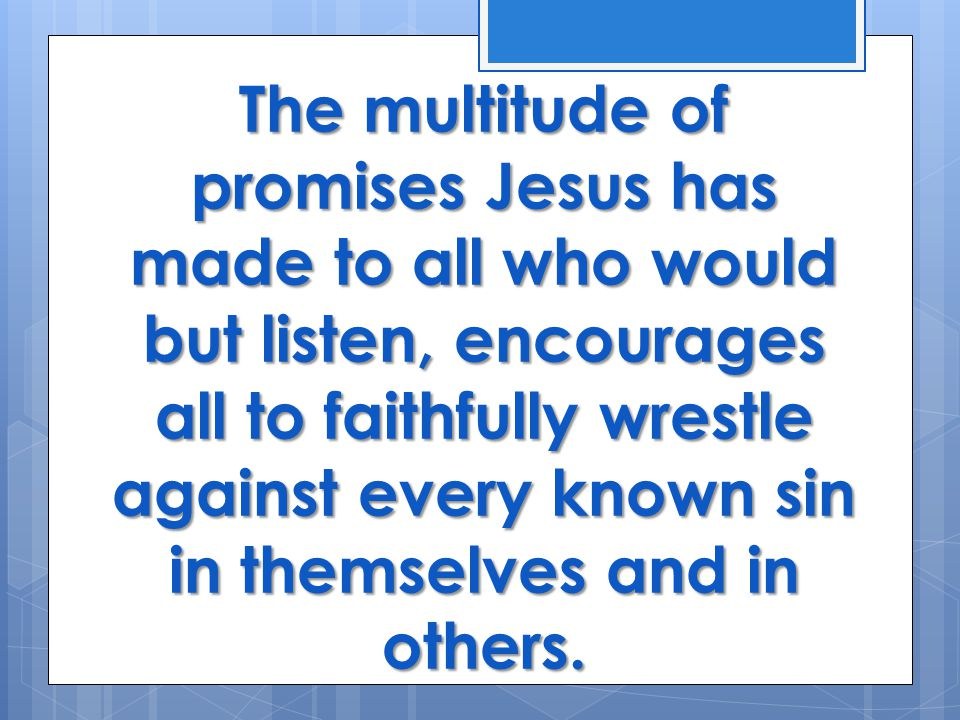 The multitude of promises Jesus has made to all who would but listen, encourages all to faithfully wrestle against every known sin in themselves and in others.