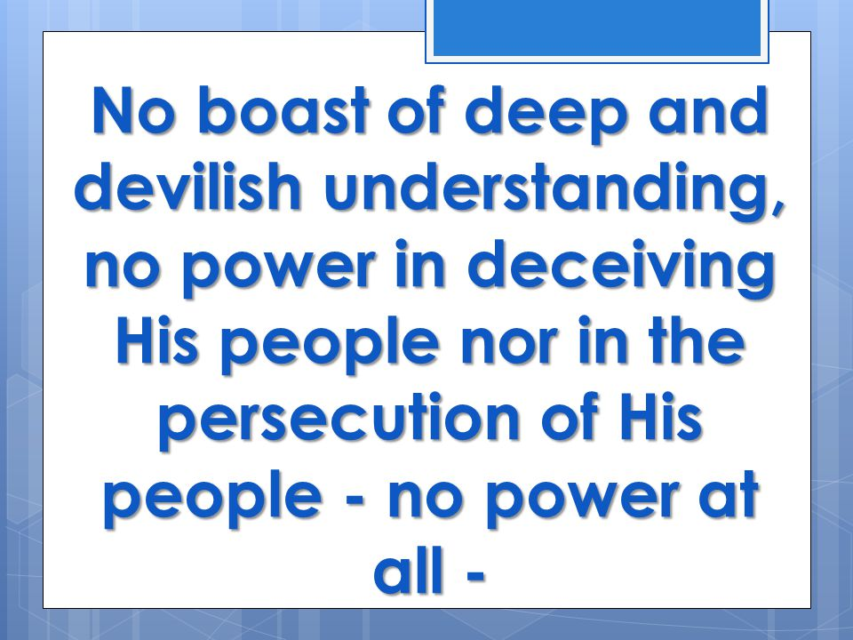No boast of deep and devilish understanding, no power in deceiving His people nor in the persecution of His people - no power at all -