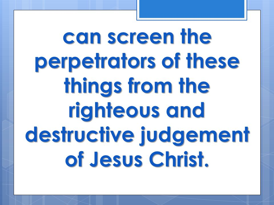 can screen the perpetrators of these things from the righteous and destructive judgement of Jesus Christ.