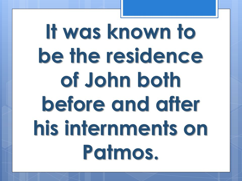 It was known to be the residence of John both before and after his internments on Patmos.