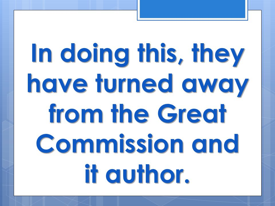 In doing this, they have turned away from the Great Commission and it author.
