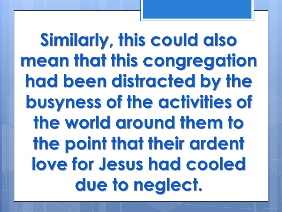 Similarly, this could also mean that this congregation had been distracted by the busyness of the activities of the world around them to the point that their ardent love for Jesus had cooled due to neglect.