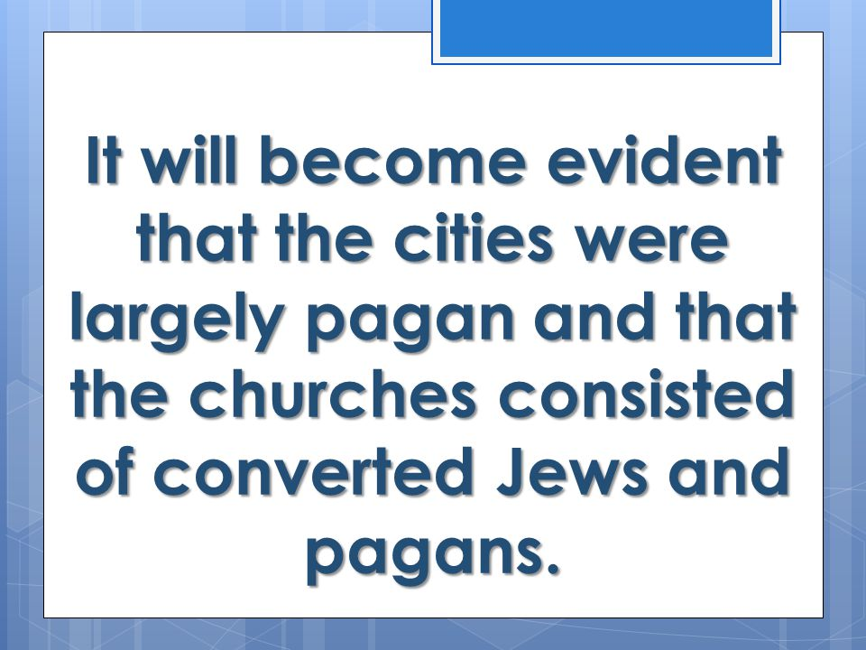It will become evident that the cities were largely pagan and that the churches consisted of converted Jews and pagans.