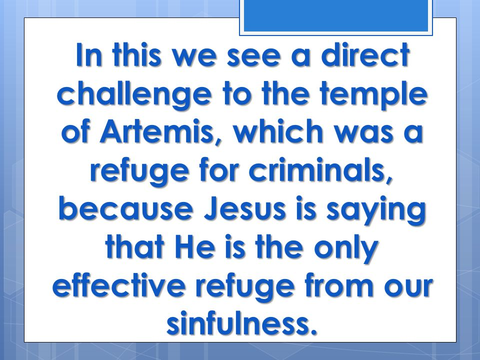 In this we see a direct challenge to the temple of Artemis, which was a refuge for criminals, because Jesus is saying that He is the only effective refuge from our sinfulness.