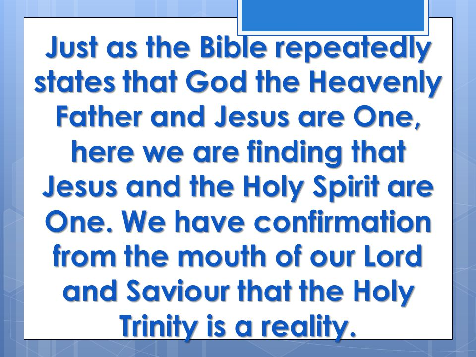 Just as the Bible repeatedly states that God the Heavenly Father and Jesus are One, here we are finding that Jesus and the Holy Spirit are One.
