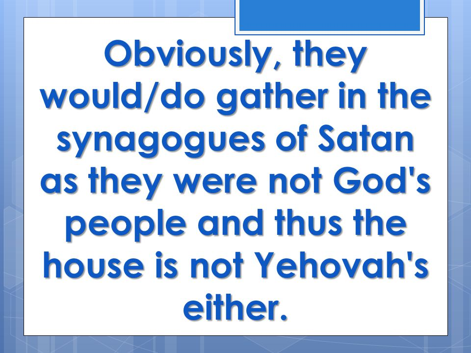 Obviously, they would/do gather in the synagogues of Satan as they were not God s people and thus the house is not Yehovah s either.