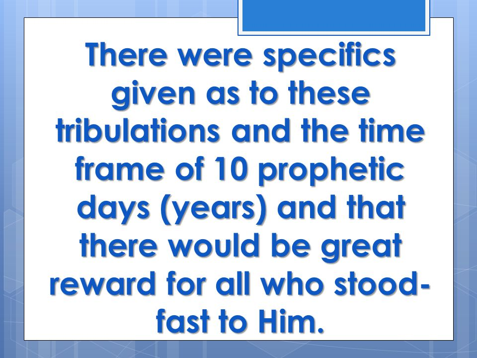 There were specifics given as to these tribulations and the time frame of 10 prophetic days (years) and that there would be great reward for all who stood- fast to Him.