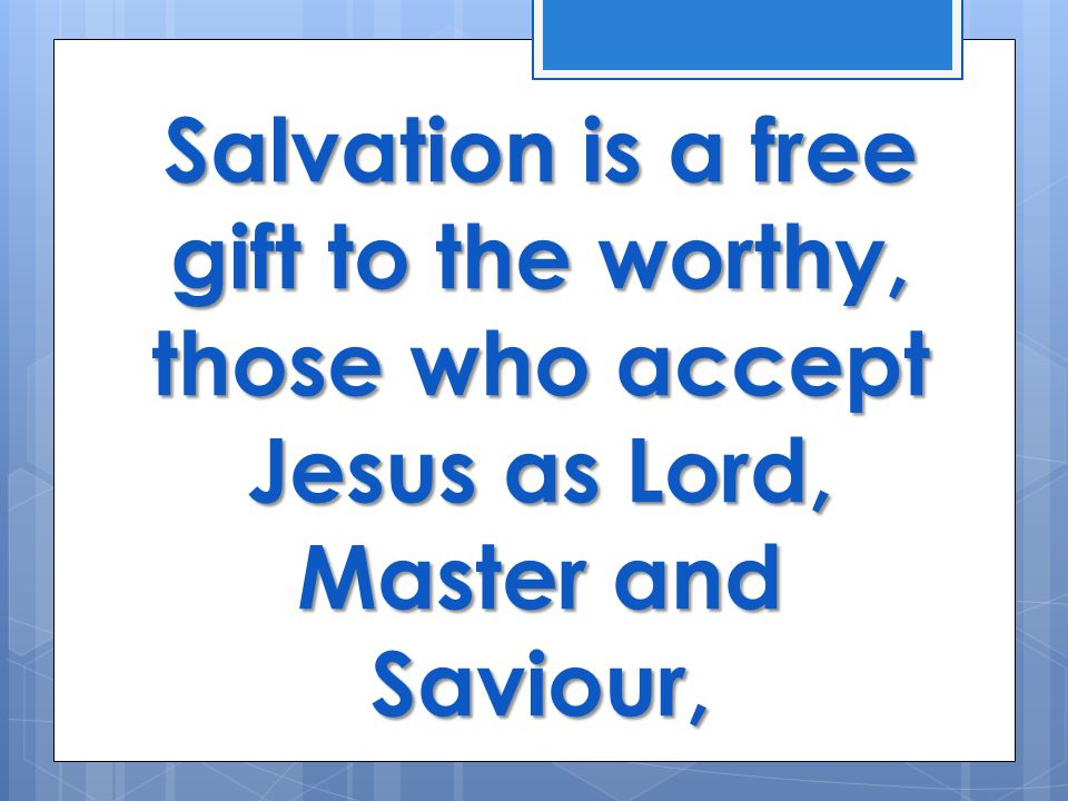 Salvation is a free gift to the worthy, those who accept Jesus as Lord, Master and Saviour,
