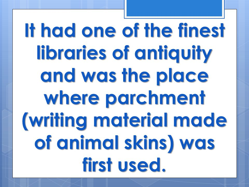 It had one of the finest libraries of antiquity and was the place where parchment (writing material made of animal skins) was first used.