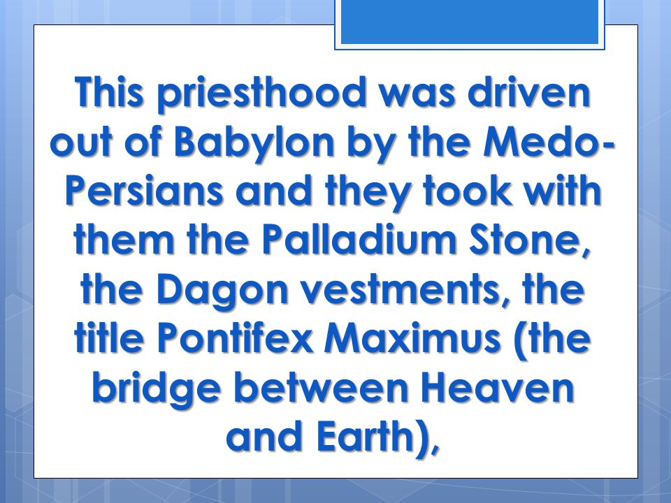 This priesthood was driven out of Babylon by the Medo- Persians and they took with them the Palladium Stone, the Dagon vestments, the title Pontifex Maximus (the bridge between Heaven and Earth),