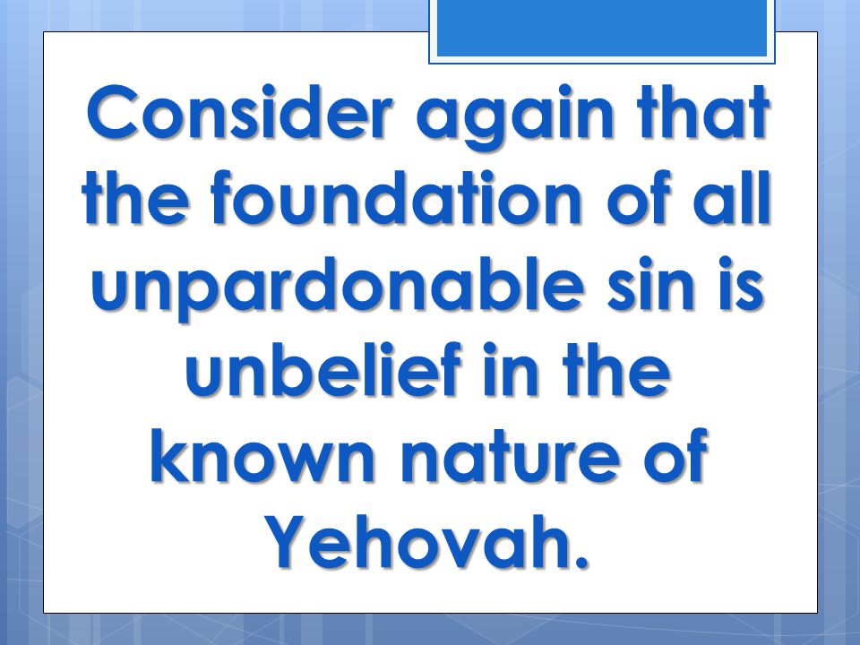 Consider again that the foundation of all unpardonable sin is unbelief in the known nature of Yehovah.