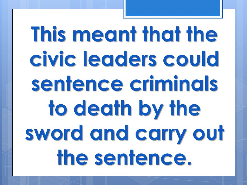 This meant that the civic leaders could sentence criminals to death by the sword and carry out the sentence.