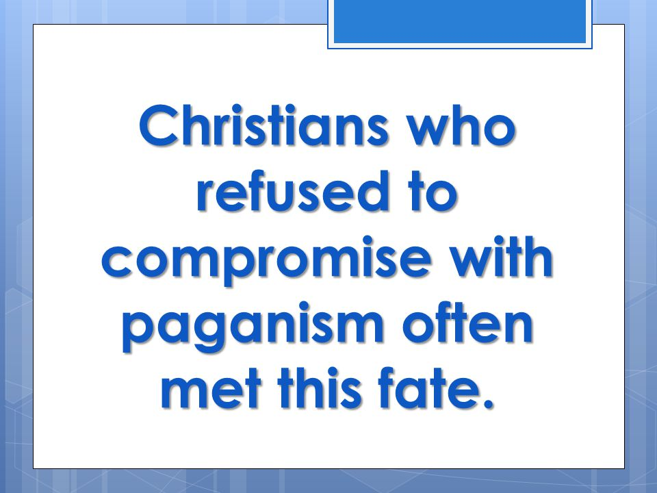 Christians who refused to compromise with paganism often met this fate.
