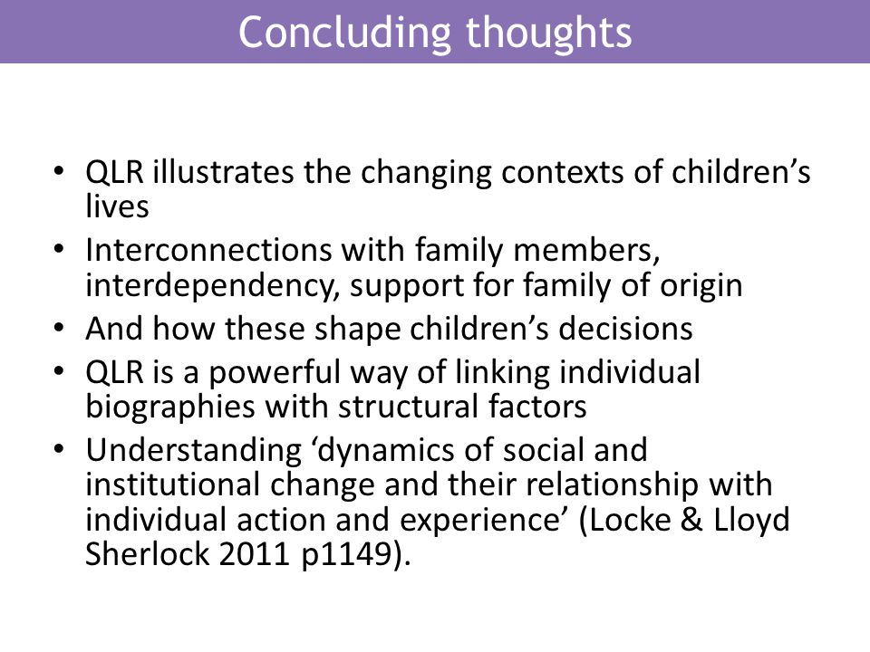 Concluding thoughts QLR illustrates the changing contexts of childrens lives Interconnections with family members, interdependency, support for family of origin And how these shape childrens decisions QLR is a powerful way of linking individual biographies with structural factors Understanding dynamics of social and institutional change and their relationship with individual action and experience (Locke & Lloyd Sherlock 2011 p1149).