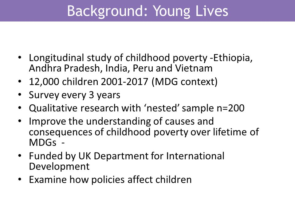 Background: Young Lives Longitudinal study of childhood poverty -Ethiopia, Andhra Pradesh, India, Peru and Vietnam 12,000 children 2001-2017 (MDG context) Survey every 3 years Qualitative research with nested sample n=200 Improve the understanding of causes and consequences of childhood poverty over lifetime of MDGs - Funded by UK Department for International Development Examine how policies affect children