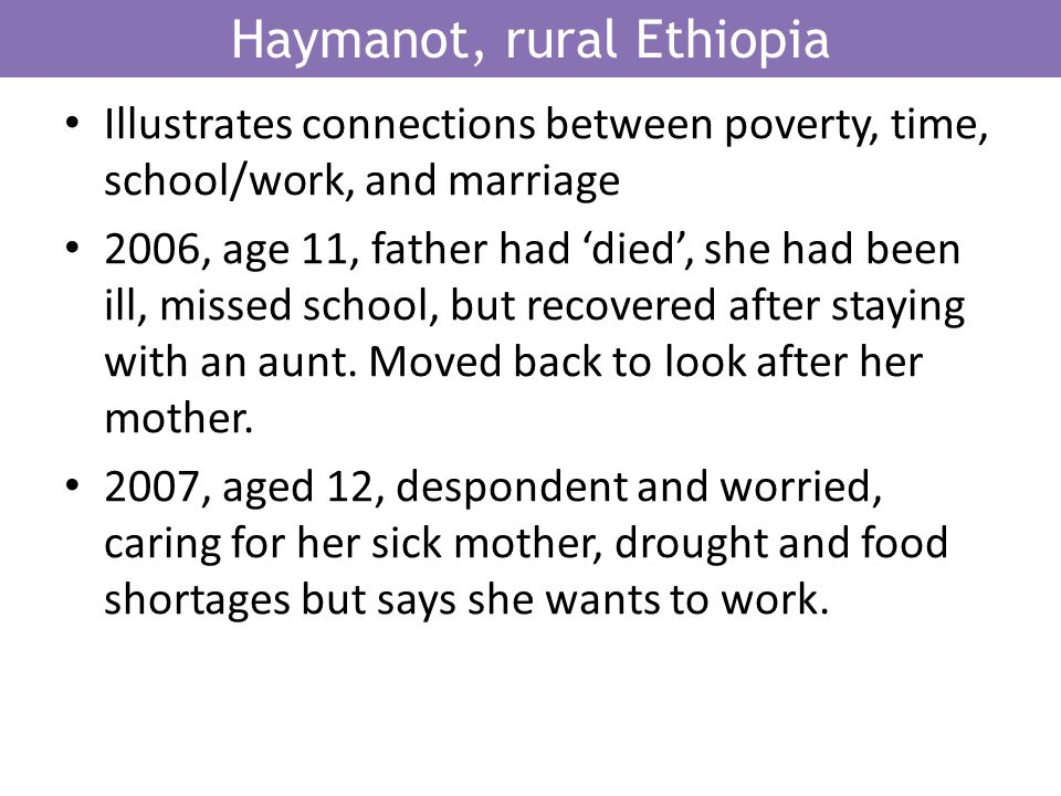 Haymanot, rural Ethiopia Illustrates connections between poverty, time, school/work, and marriage 2006, age 11, father had died, she had been ill, missed school, but recovered after staying with an aunt.