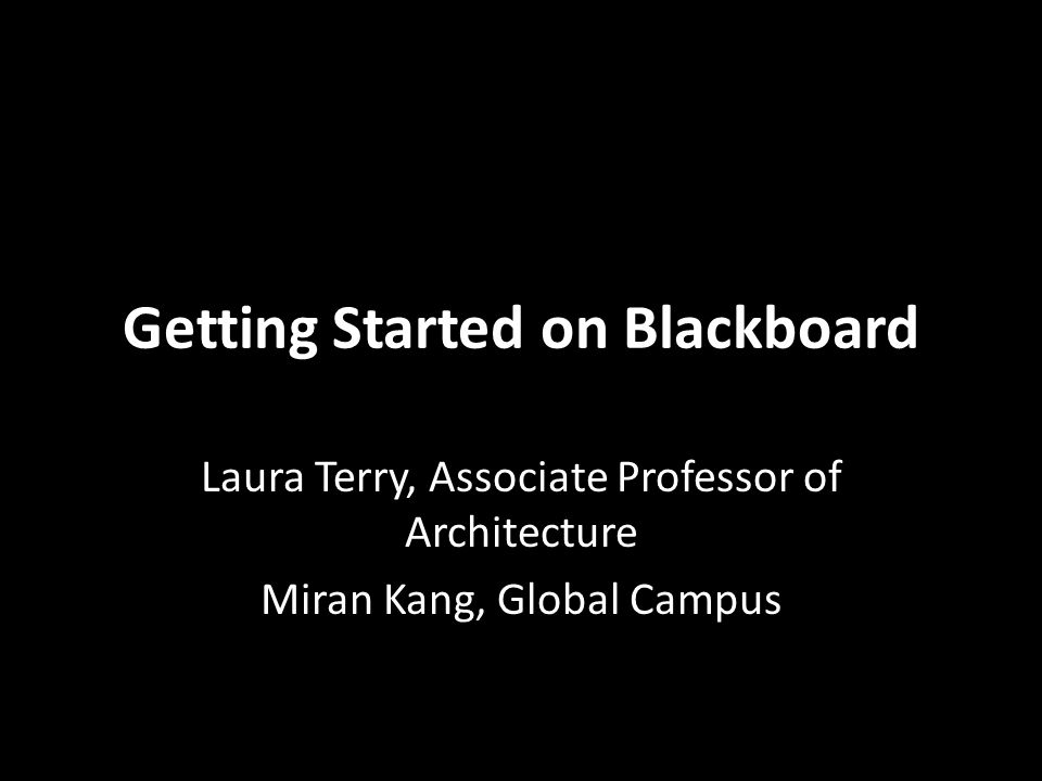Getting Started on Blackboard Laura Terry, Associate Professor of Architecture Miran Kang, Global Campus