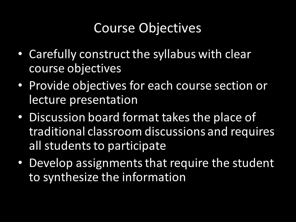 Course Objectives Carefully construct the syllabus with clear course objectives Provide objectives for each course section or lecture presentation Discussion board format takes the place of traditional classroom discussions and requires all students to participate Develop assignments that require the student to synthesize the information