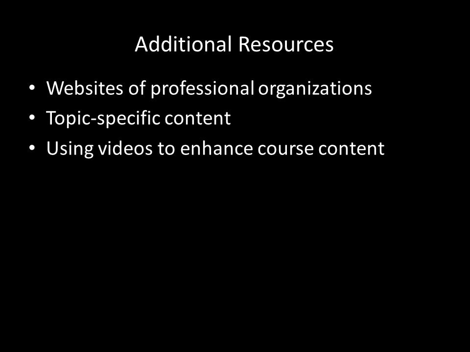 Additional Resources Websites of professional organizations Topic-specific content Using videos to enhance course content