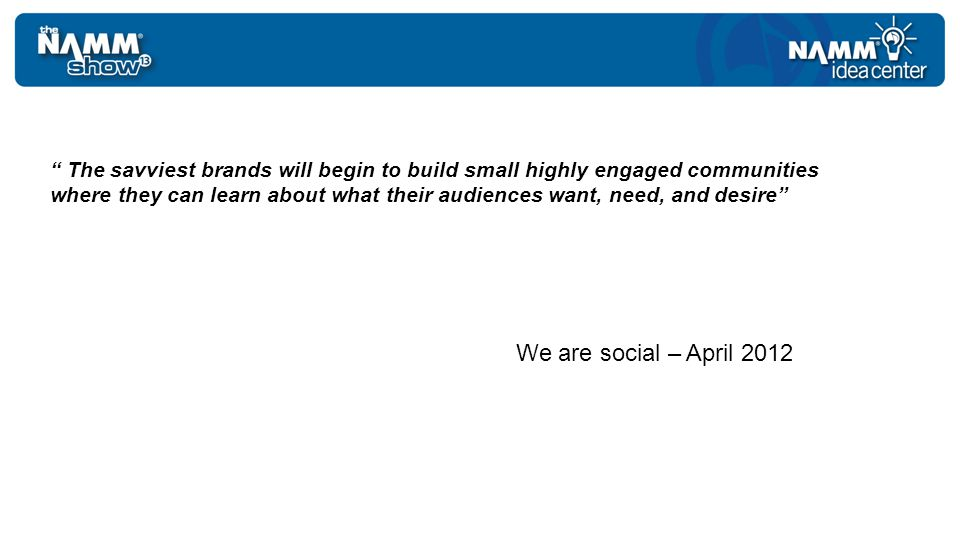 The savviest brands will begin to build small highly engaged communities where they can learn about what their audiences want, need, and desire We are social – April 2012