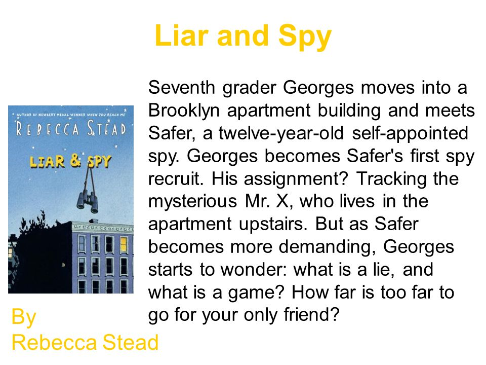 Liar and Spy By Rebecca Stead Seventh grader Georges moves into a Brooklyn apartment building and meets Safer, a twelve-year-old self-appointed spy.