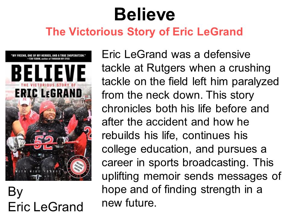 Believe The Victorious Story of Eric LeGrand By Eric LeGrand Eric LeGrand was a defensive tackle at Rutgers when a crushing tackle on the field left him paralyzed from the neck down.