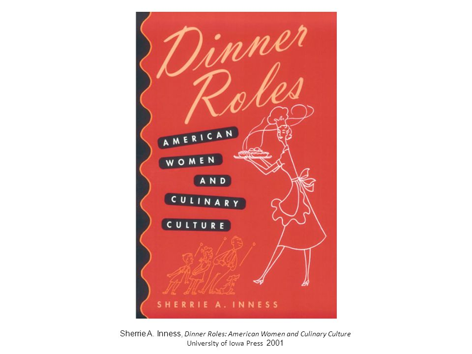Sherrie A. Inness, Dinner Roles: American Women and Culinary Culture University of Iowa Press 2001