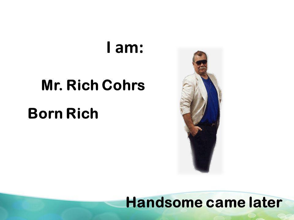 I am: Mr. Rich Cohrs Born Rich Handsome came later
