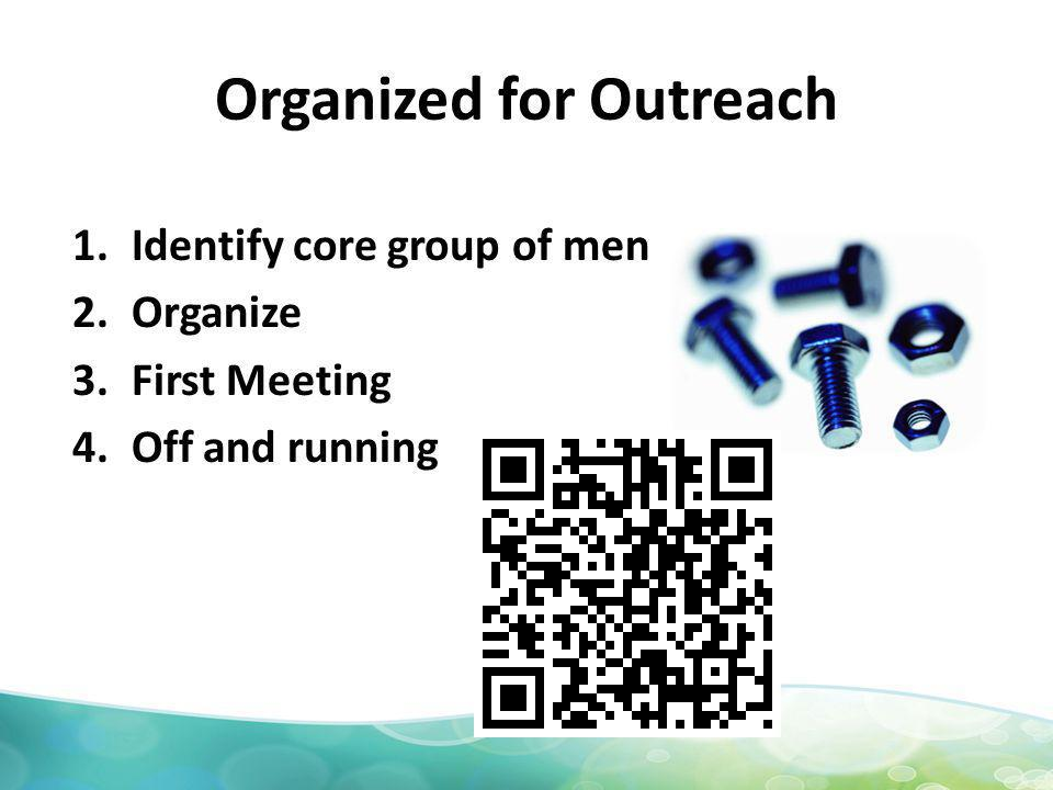 Organized for Outreach 1.Identify core group of men 2.Organize 3.First Meeting 4.Off and running