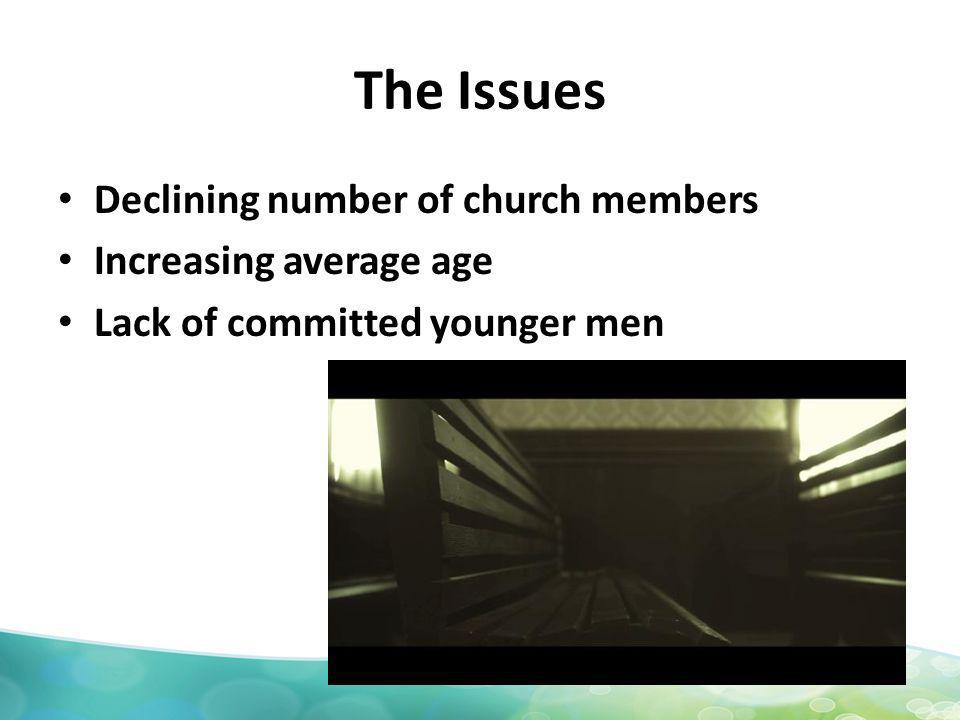 The Issues Declining number of church members Increasing average age Lack of committed younger men