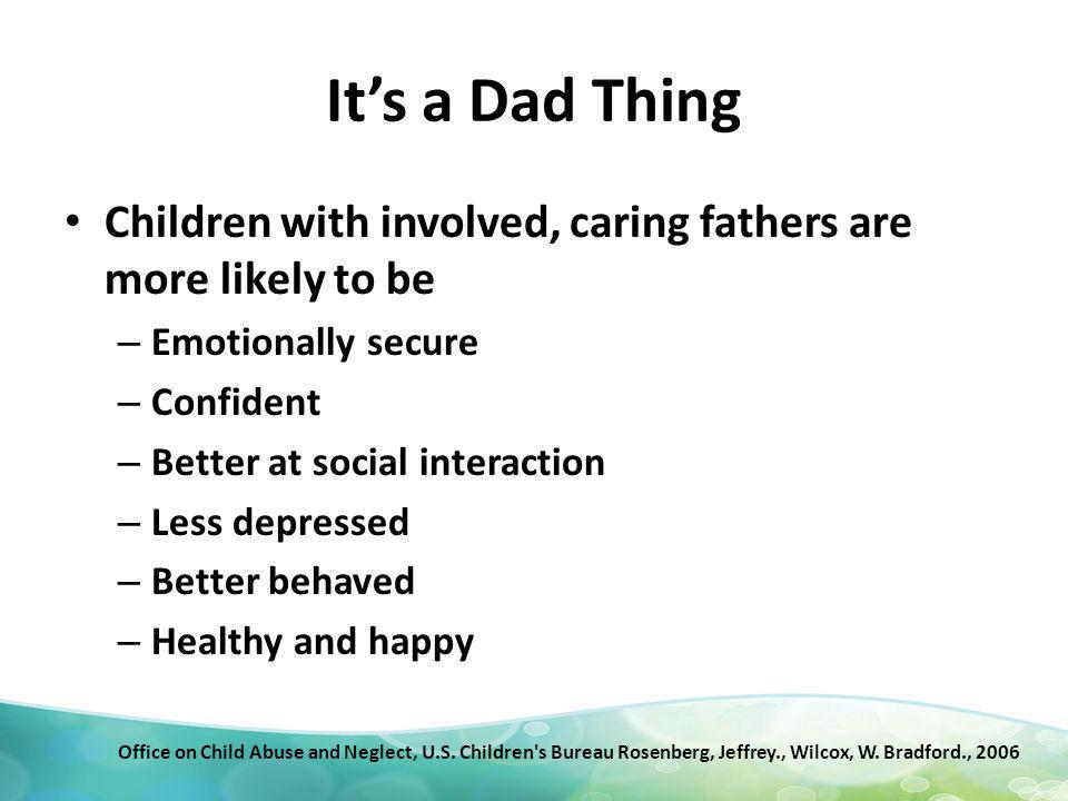 Its a Dad Thing Children with involved, caring fathers are more likely to be – Emotionally secure – Confident – Better at social interaction – Less depressed – Better behaved – Healthy and happy Office on Child Abuse and Neglect, U.S.