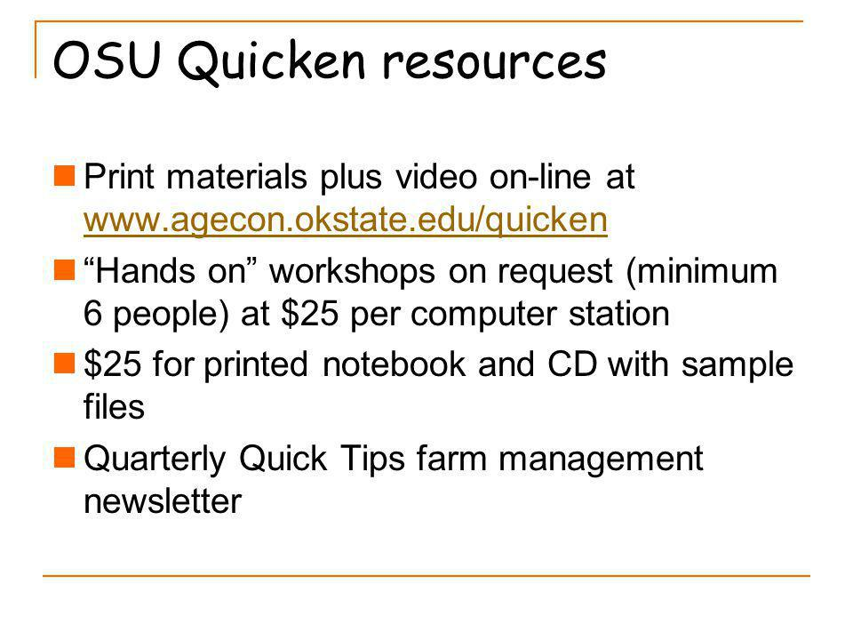 OSU Quicken resources Print materials plus video on-line at www.agecon.okstate.edu/quicken www.agecon.okstate.edu/quicken Hands on workshops on request (minimum 6 people) at $25 per computer station $25 for printed notebook and CD with sample files Quarterly Quick Tips farm management newsletter