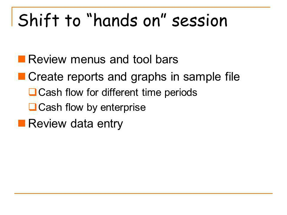 Shift to hands on session Review menus and tool bars Create reports and graphs in sample file Cash flow for different time periods Cash flow by enterprise Review data entry